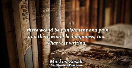 ...there would be punishment and pain, and there would be happiness, too. That was writing.. Markus