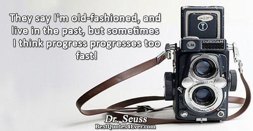 They say I'm old-fashioned, and live in the past, but sometimes I think progress progresses too