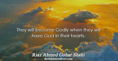 They will become Godly when they will have God in their hearts.. Riaz Ahmed Gohar Shahi