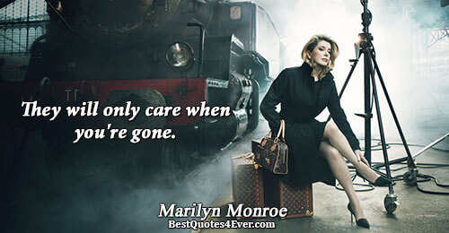 They will only care when you're gone.. Marilyn Monroe Inspiration Sayings