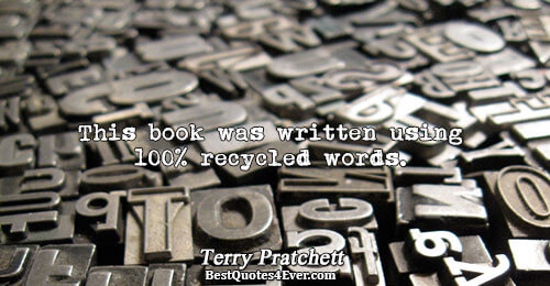 This book was written using 100% recycled words.. Terry Pratchett Famous Humor Quotes