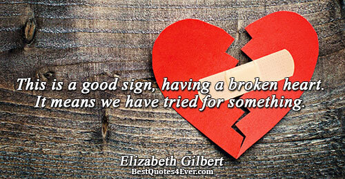 This is a good sign, having a broken heart. It means we have tried for something..
