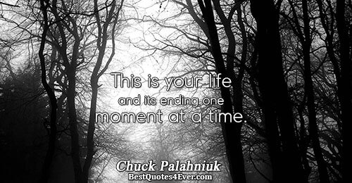 This is your life and its ending one moment at a time.. Chuck Palahniuk Life Messages