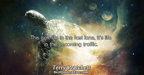 This isn't life in the fast lane, it's life in the oncoming traffic.. Terry Pratchett Quotes