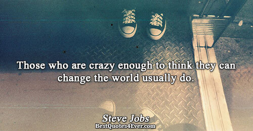 Those who are crazy enough to think they can change the world usually do.. Steve Jobs