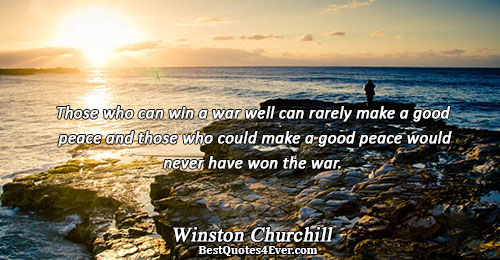 Those who can win a war well can rarely make a good peace and those who