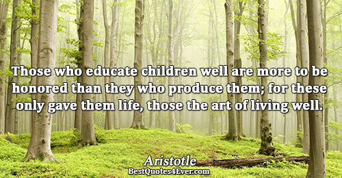 Those who educate children well are more to be honored than they who produce them; for