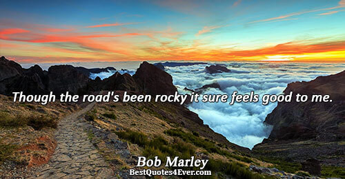 Though the road's been rocky it sure feels good to me.. Bob Marley Life Sayings