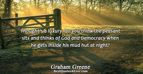 Thought's a luxury. Do you think the peasant sits and thinks of God and Democracy when
