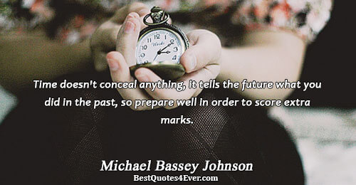 Time doesn't conceal anything, it tells the future what you did in the past, so prepare