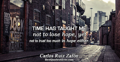Time has taught me not to lose hope, yet not to trust too much in hope