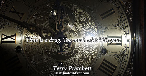 Time is a drug. Too much of it kills you.. Terry Pratchett