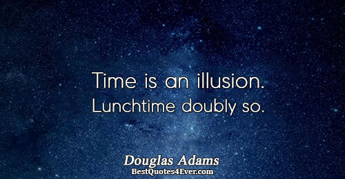 Time is an illusion. Lunchtime doubly so.. Douglas Adams Famous Philosophy Quotes