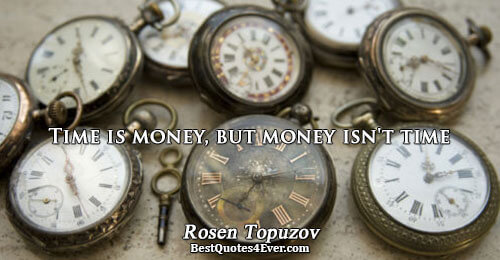 Time is money, but money isn't time. Rosen Topuzov Life Quotes