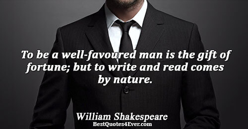 To be a well-favoured man is the gift of fortune; but to write and read comes