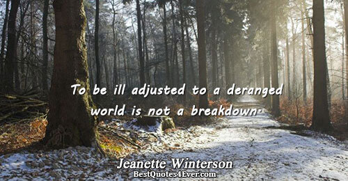 To be ill adjusted to a deranged world is not a breakdown.. Jeanette Winterson Society Quotes