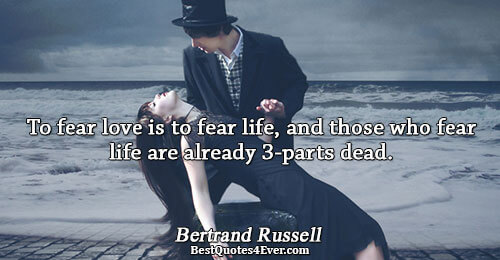 To fear love is to fear life, and those who fear life are already 3-parts dead..