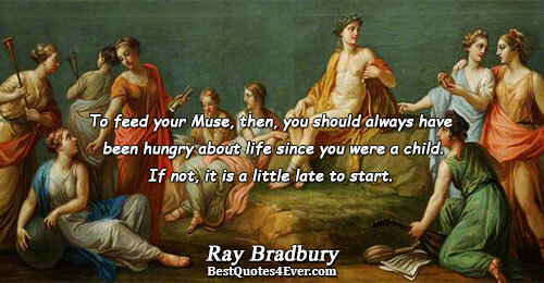 To feed your Muse, then, you should always have been hungry about life since you were