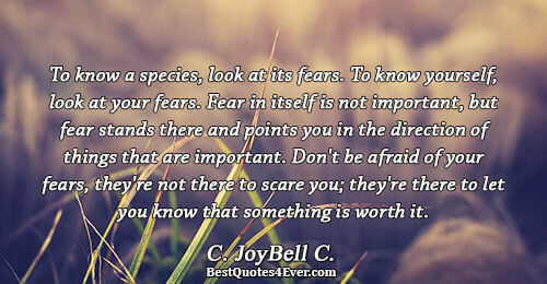 To know a species, look at its fears. To know yourself, look at your fears. Fear