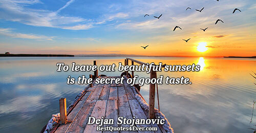 To leave out beautiful sunsets is the secret of good taste.. Dejan Stojanovic Quotes About Poetry