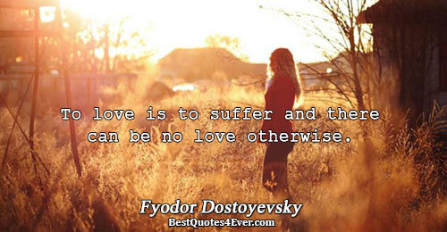 To love is to suffer and there can be no love otherwise.. Fyodor Dostoyevsky Quotes About