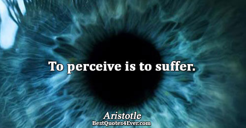 To perceive is to suffer.. Aristotle Famous Life Quotes