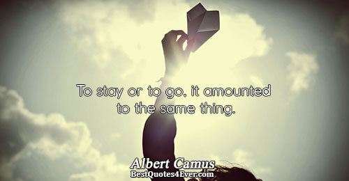 To stay or to go, it amounted to the same thing.. Albert Camus Philosophy Quotes