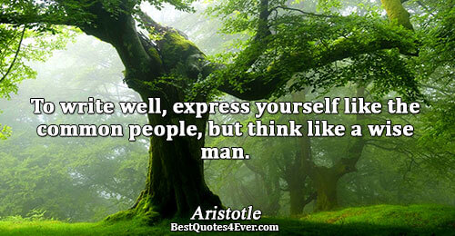 To write well, express yourself like the common people, but think like a wise man.. Aristotle