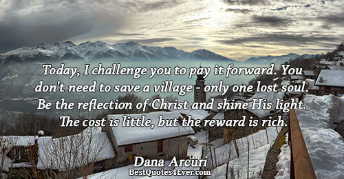 Today, I challenge you to pay it forward. You don't need to save a village -