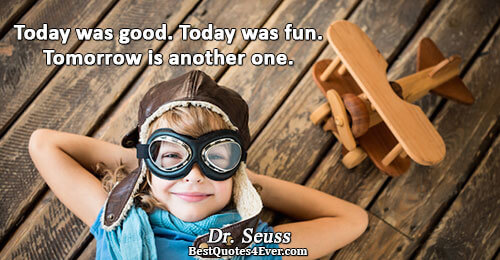 Today was good. Today was fun. Tomorrow is another one.. Dr. Seuss Famous Humor Quotes