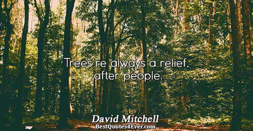 Trees're always a relief, after people.. David Mitchell Humanity Sayings
