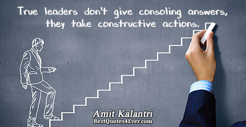 True leaders don't give consoling answers, they take constructive actions.. Amit Kalantri Best Inspirational Quotes