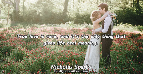 True love is rare, and it's the only thing that gives life real meaning.. Nicholas Sparks