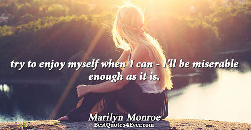 try to enjoy myself when I can - I'll be miserable enough as it is.. Marilyn