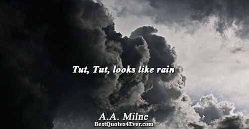 Tut, Tut, looks like rain. A.A. Milne Best Humor Quotes