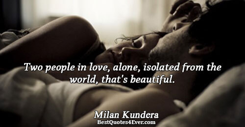 Two people in love, alone, isolated from the world, that's beautiful.. Milan Kundera