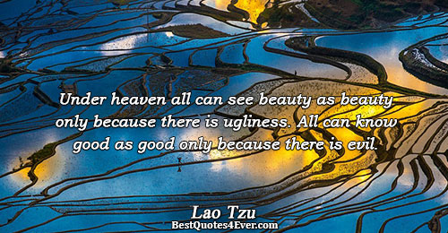 Under heaven all can see beauty as beauty only because there is ugliness. All can know
