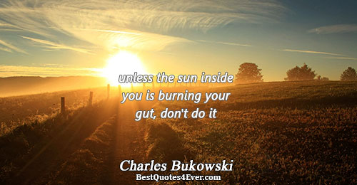 unless the sun inside you is burning your gut, don't do it. Charles Bukowski Famous Writing
