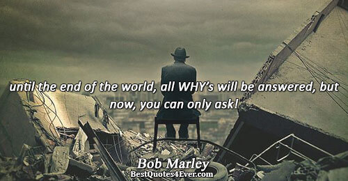 until the end of the world,all whys will be answered,but now,you can only ask!. Bob Marley