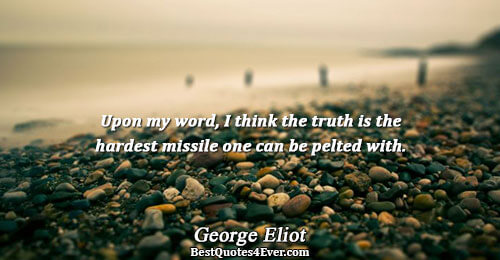 Upon my word, I think the truth is the hardest missile one can be pelted with..