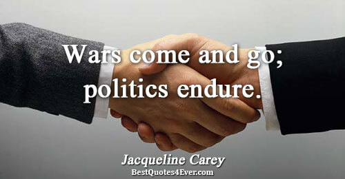 Wars come and go; politics endure.. Jacqueline Carey Quotes About War