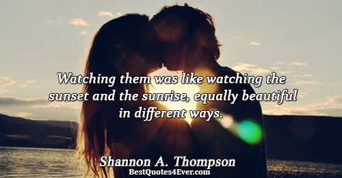 Watching them was like watching the sunset and the sunrise, equally beautiful in different ways.. Shannon