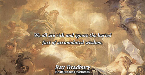 We all are rich and ignore the buried fact of accumulated wisdom.. Ray Bradbury Quotes About