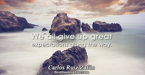We all give up great expectations along the way.. Carlos Ruiz Zafón Life Sayings