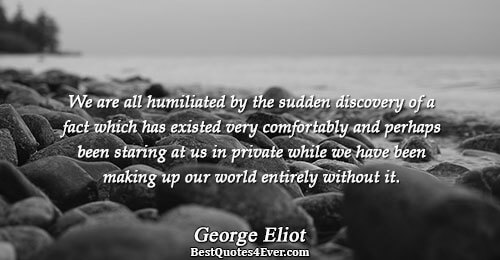 We are all humiliated by the sudden discovery of a fact which has existed very comfortably