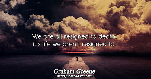 We are all resigned to death: it's life we aren't resigned to.. Graham Greene Quotes About