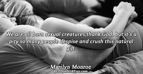 We are all born sexual creatures,thank God, but it's a pity so many people despise and