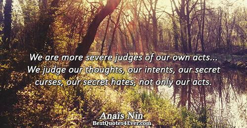 We are more severe judges of our own acts... We judge our thoughts, our intents, our