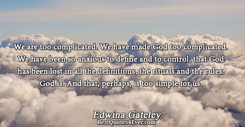 We are too complicated. We have made God too complicated. We have been so anxious to