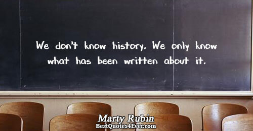 We don't know history. We only know what has been written about it.. Marty Rubin Famous